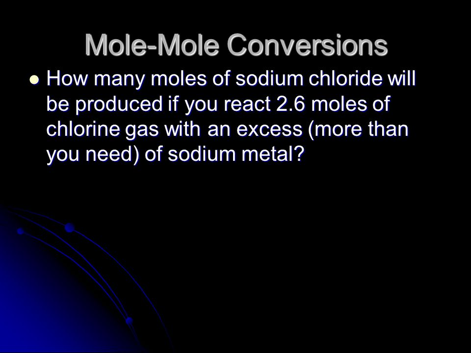 Mole Ratios These mole ratios can be used to calculate the moles of one chemical from the given amount of a different chemical These mole ratios can be used to calculate the moles of one chemical from the given amount of a different chemical Example: How many moles of chlorine are needed to react with 5 moles of sodium (without any sodium left over).