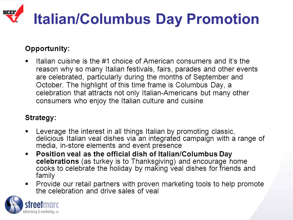 Promotion Elements This promotion will feature a range of proven tactics to increase awareness, capture attention and drive traffic and sales at grocery stores TV Commercials- will generate awareness for veal and motivate consumers to prepare veal dishes at home Presence on local TV and other websites – program will be on the promotion page of TV and partner websites, plus other consumer and food websites Consumer promotion – an exciting sweepstakes prize to attract attention Corner Recipe Labels– corner recipe labels feature a veal recipe and sweepstakes information VealMadeEasy.com goes Italian – website will feature custom content, recipes, sweepstakes entry and partner product/brand content integration Press mentions, E-Newsletter, social media – press releases sent to consumer and trade publications; newsletter with recipes and coupon; viral campaign to generate word of mouth Columbus Day event presence – signage, sampling and other activities TBD