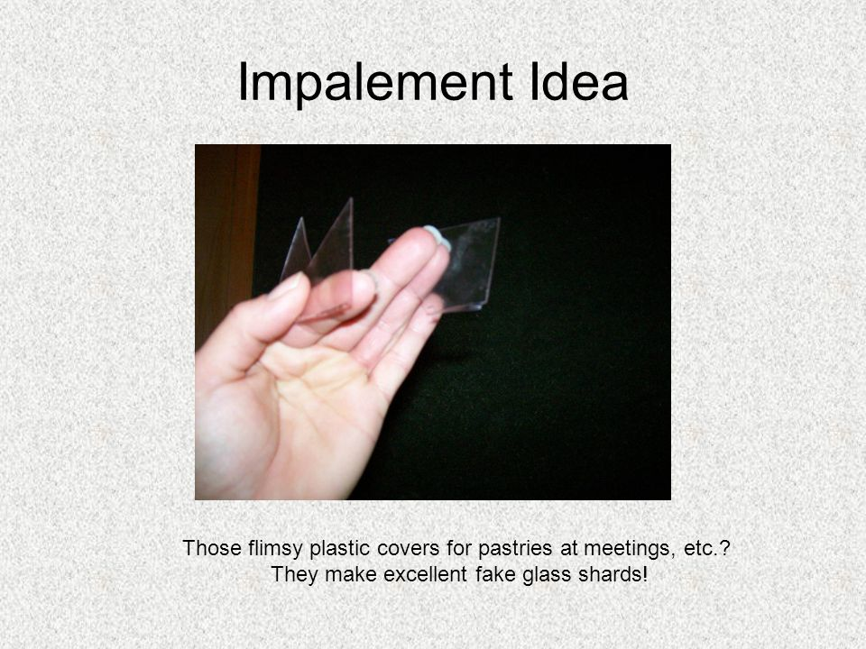 Impalement Idea Those flimsy plastic covers for pastries at meetings, etc.? They make excellent fake glass shards!