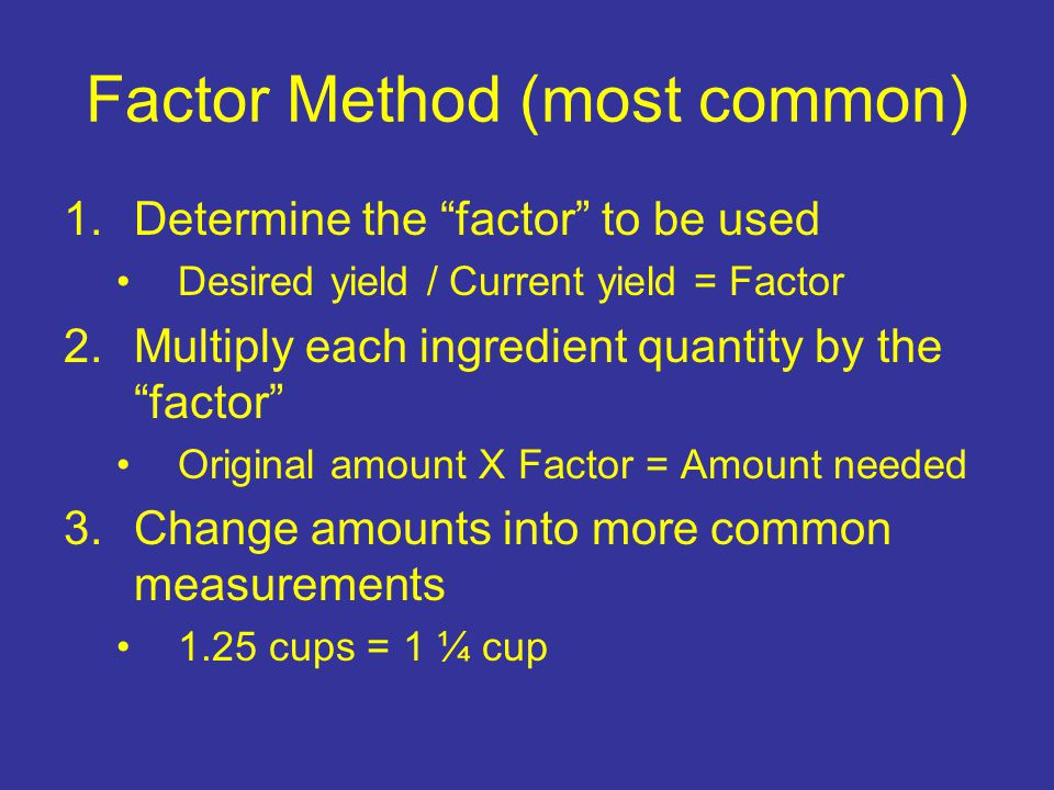 Factor Method (most common) 1.Determine the factor to be used Desired yield / Current yield = Factor 2.Multiply each ingredient quantity by the factor