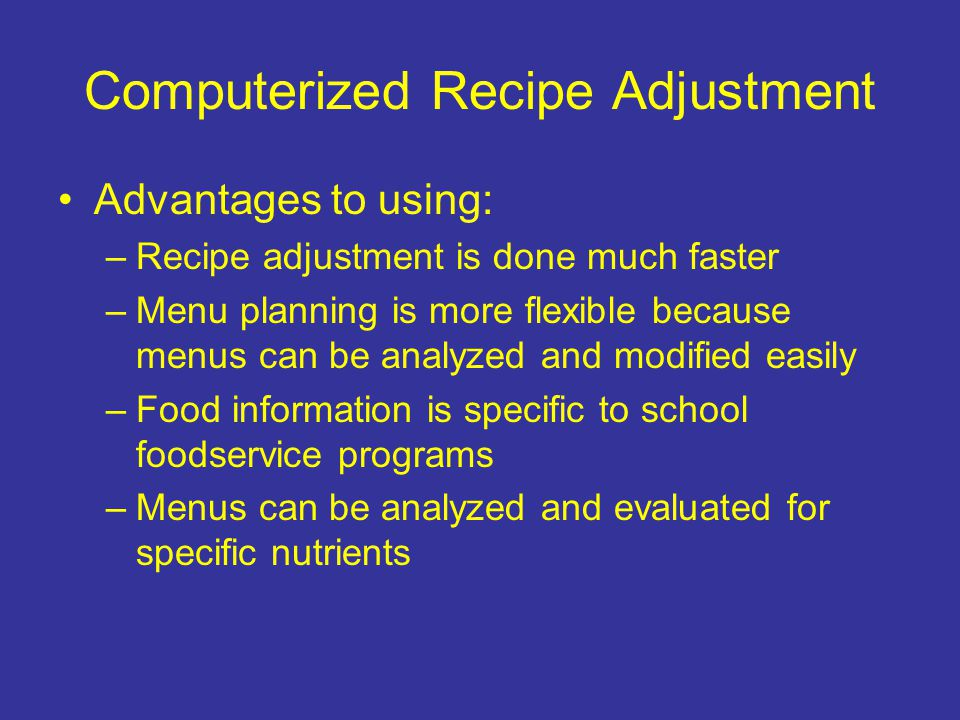 Computerized Recipe Adjustment Advantages to using: –Recipe adjustment is done much faster –Menu planning is more flexible because menus can be analyz
