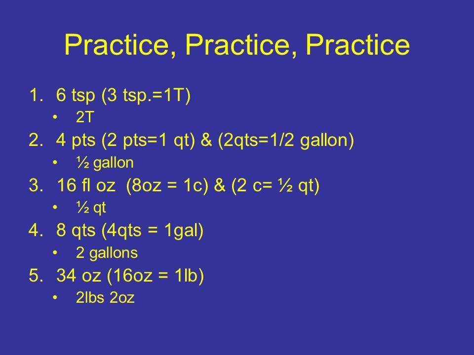 Practice, Practice, Practice 1.6 tsp (3 tsp.=1T) 2T 2.4 pts (2 pts=1 qt) & (2qts=1/2 gallon) ½ gallon 3.16 fl oz (8oz = 1c) & (2 c= ½ qt) ½ qt 4.8 qts (4qts = 1gal) 2 gallons 5.34 oz (16oz = 1lb) 2lbs 2oz
