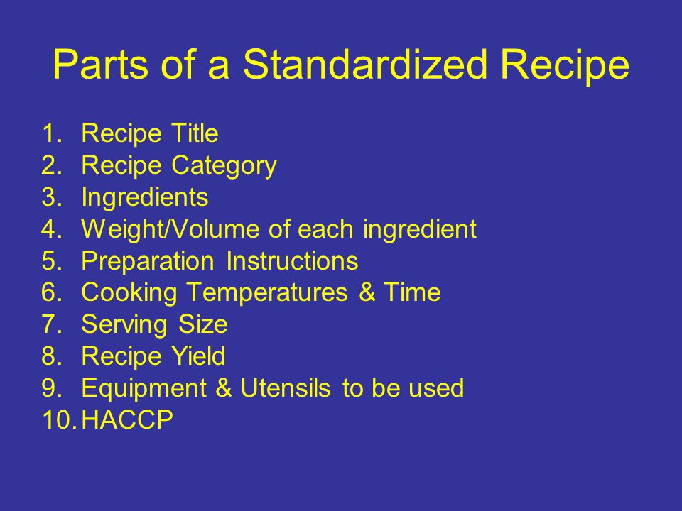 Parts of a Standardized Recipe 1.Recipe Title 2.Recipe Category 3.Ingredients 4.Weight/Volume of each ingredient 5.Preparation Instructions 6.Cooking