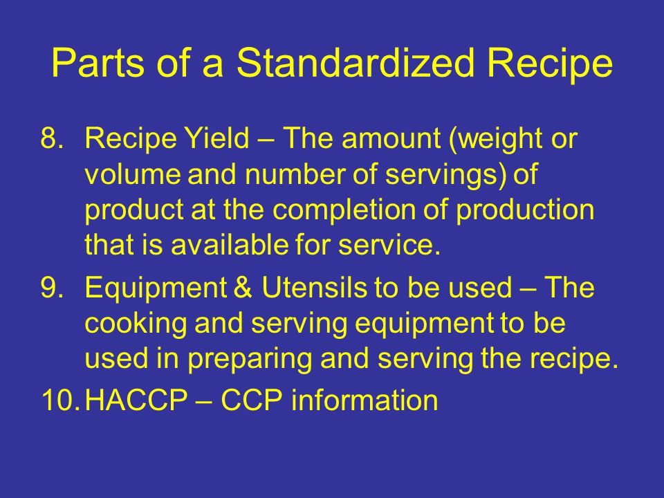 Parts of a Standardized Recipe 8.Recipe Yield – The amount (weight or volume and number of servings) of product at the completion of production that i