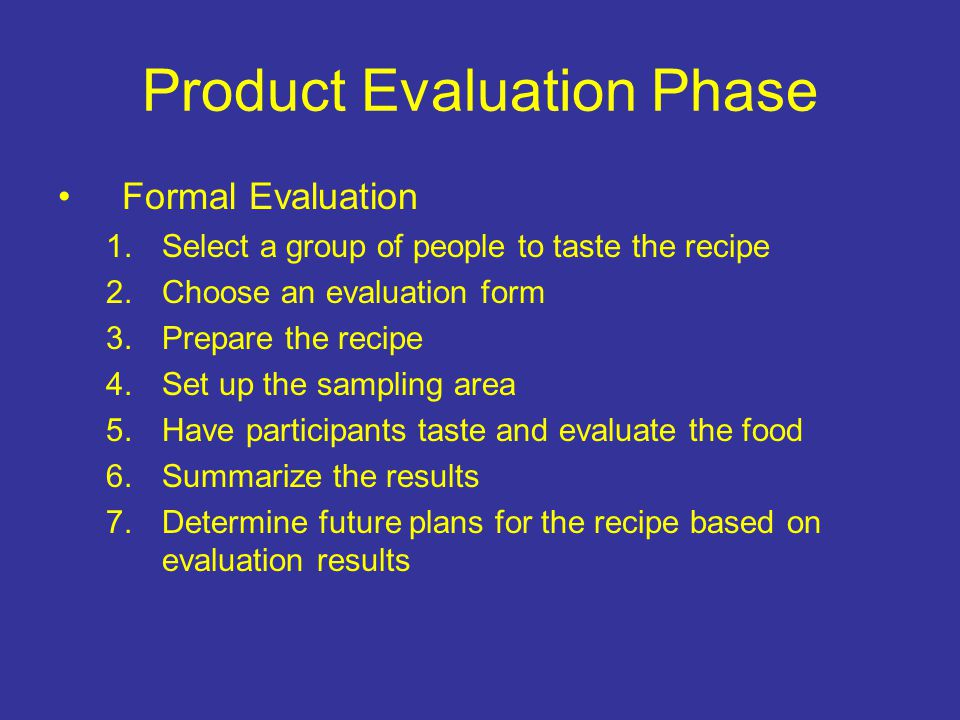 Product Evaluation Phase Formal Evaluation 1.Select a group of people to taste the recipe 2.Choose an evaluation form 3.Prepare the recipe 4.Set up th