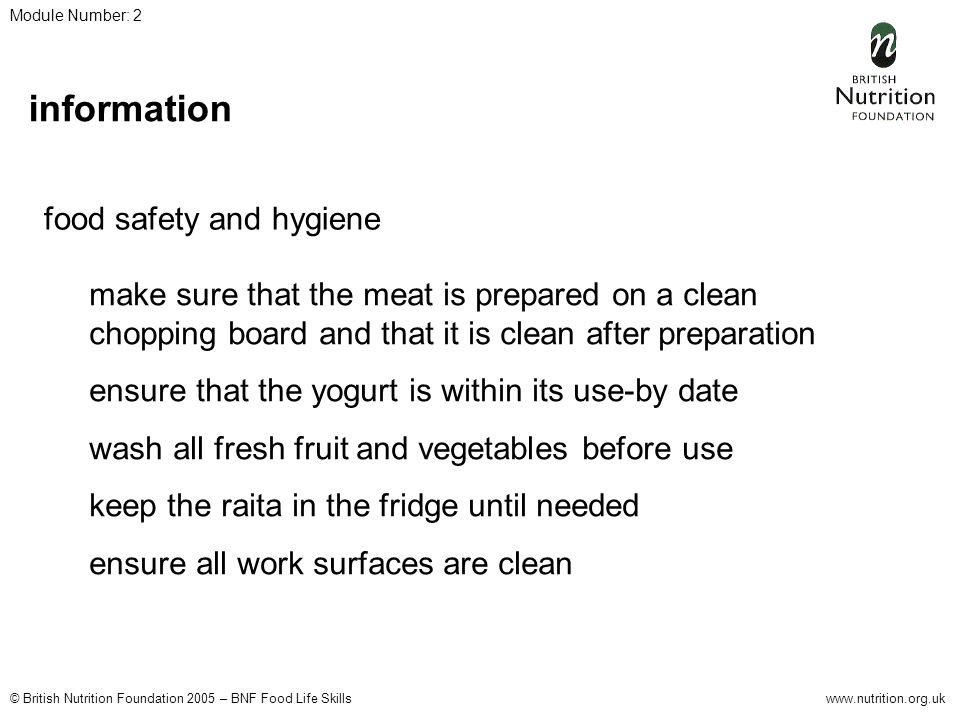 © British Nutrition Foundation 2005 – BNF Food Life Skillswww.nutrition.org.uk Module Number: 2 information food safety and hygiene make sure that the meat is prepared on a clean chopping board and that it is clean after preparation ensure that the yogurt is within its use-by date wash all fresh fruit and vegetables before use keep the raita in the fridge until needed ensure all work surfaces are clean
