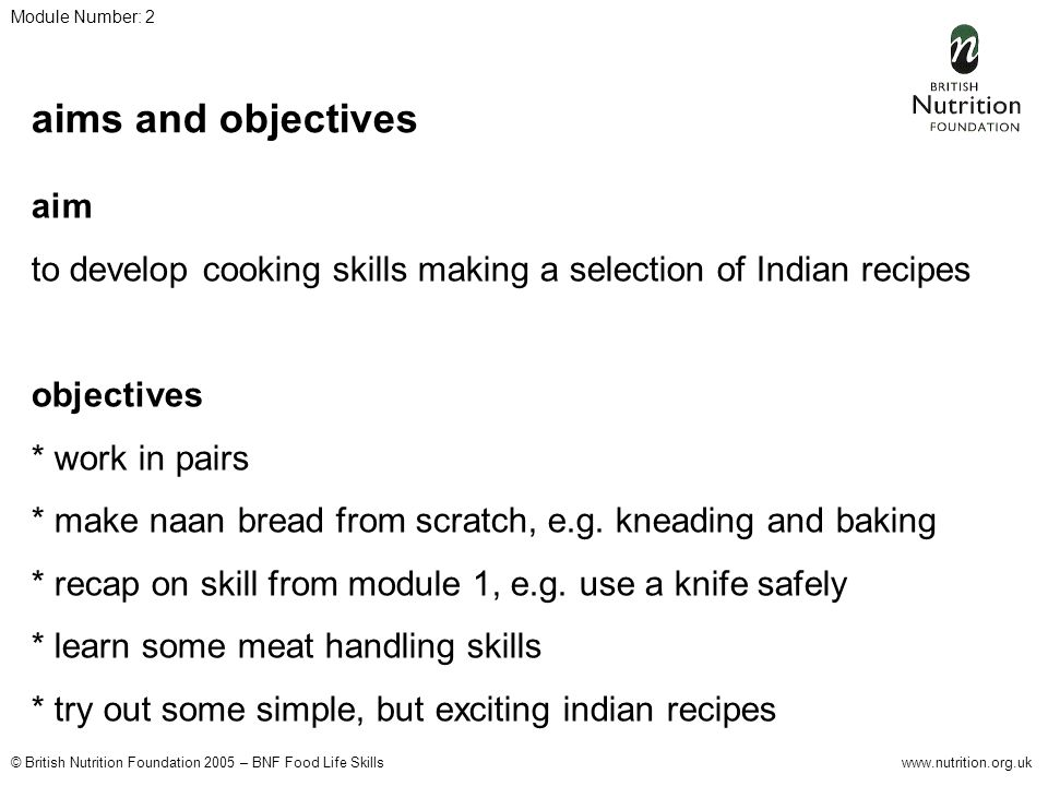 © British Nutrition Foundation 2005 – BNF Food Life Skillswww.nutrition.org.uk Module Number: 2 aims and objectives aim to develop cooking skills making a selection of Indian recipes objectives * work in pairs * make naan bread from scratch, e.g.