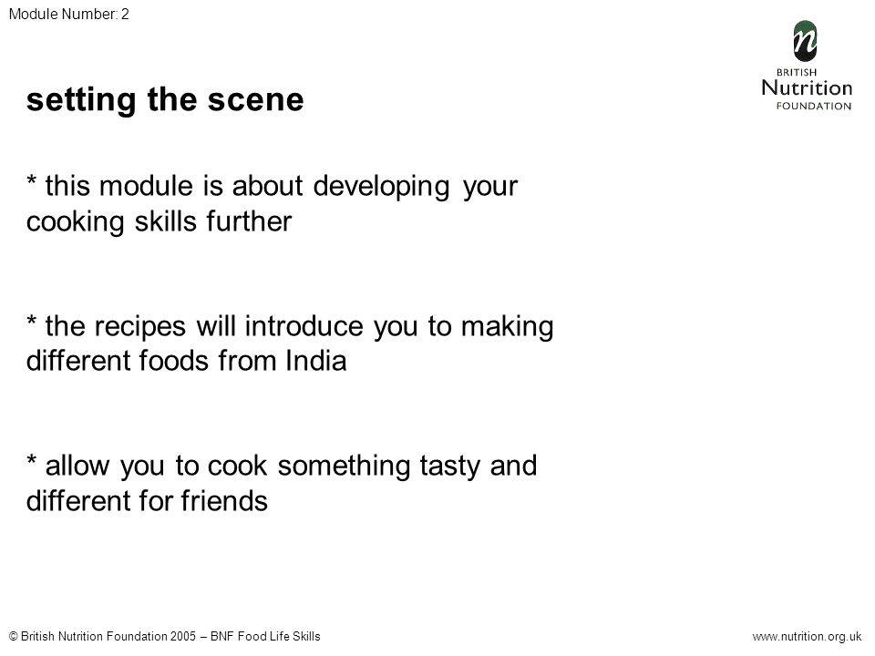 © British Nutrition Foundation 2005 – BNF Food Life Skillswww.nutrition.org.uk Module Number: 2 setting the scene * this module is about developing your cooking skills further * the recipes will introduce you to making different foods from India * allow you to cook something tasty and different for friends