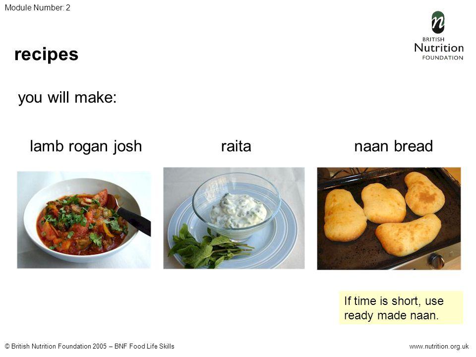 © British Nutrition Foundation 2005 – BNF Food Life Skillswww.nutrition.org.uk Module Number: 2 recipes you will make: lamb rogan joshnaan breadraita