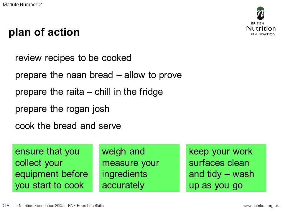 © British Nutrition Foundation 2005 – BNF Food Life Skillswww.nutrition.org.uk Module Number: 2 information healthier eating remove any visible fat from the lamb when making the curry, fatty meat is high in saturates use low fat plain yogurt for the raita to lower the fat content use half wholemeal and half white flour for the naan bread to increase the fibre content