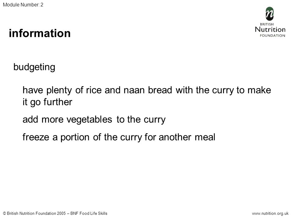 © British Nutrition Foundation 2005 – BNF Food Life Skillswww.nutrition.org.uk Module Number: 2 information budgeting have plenty of rice and naan bread with the curry to make it go further add more vegetables to the curry freeze a portion of the curry for another meal