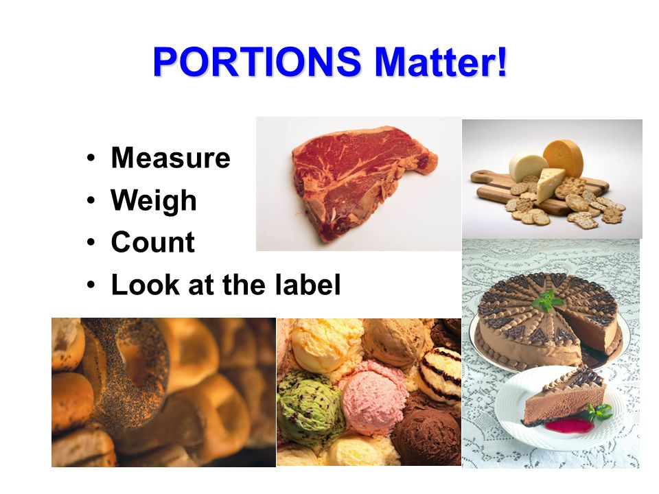 PORTIONS Matter! Measure Weigh Count Look at the label