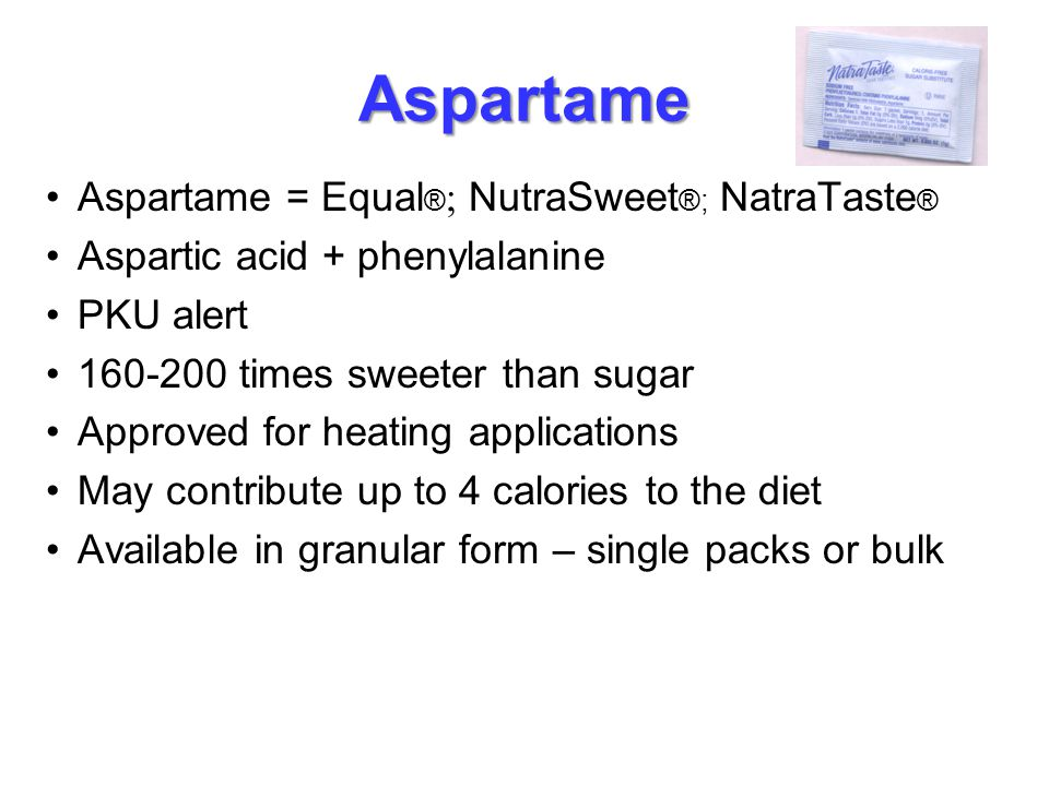 Aspartame Aspartame = Equal ® ; NutraSweet ®; NatraTaste ® Aspartic acid + phenylalanine PKU alert 160-200 times sweeter than sugar Approved for heati
