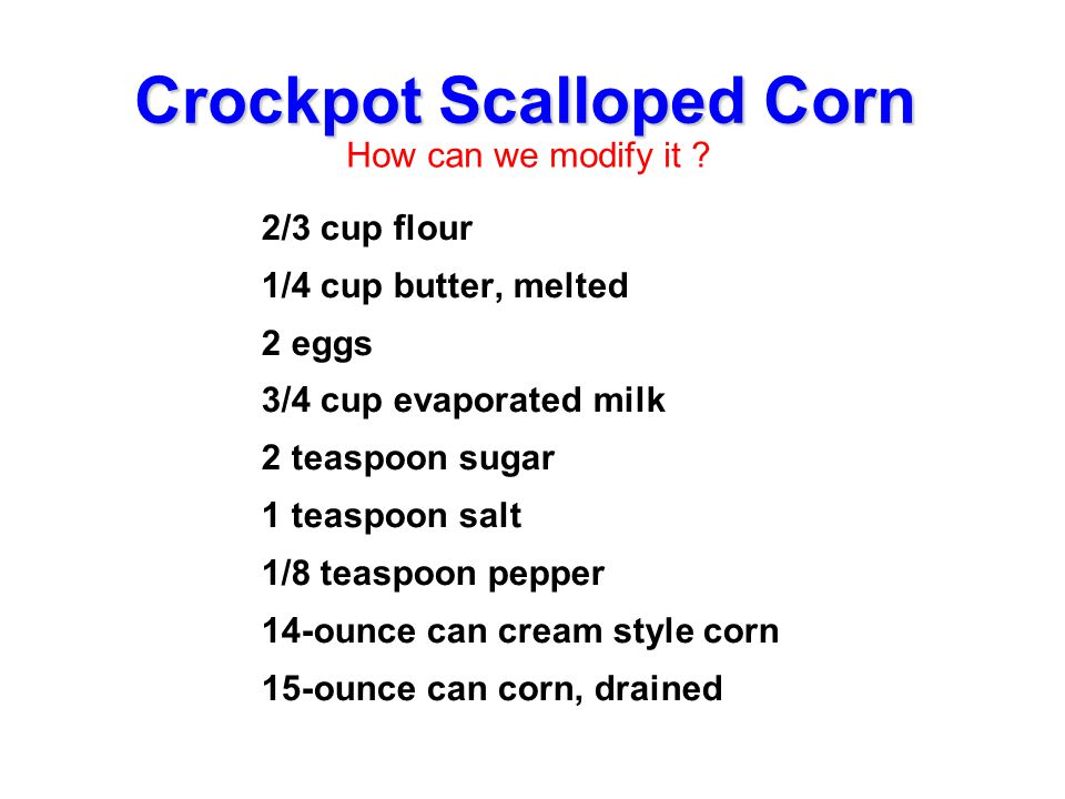 Crockpot Scalloped Corn 2/3 cup flour 1/4 cup butter, melted 2 eggs 3/4 cup evaporated milk 2 teaspoon sugar 1 teaspoon salt 1/8 teaspoon pepper 14-ou