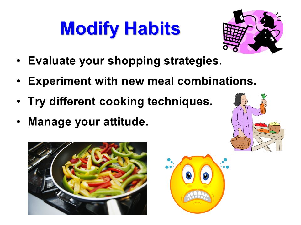 Modify Habits Evaluate your shopping strategies. Experiment with new meal combinations. Try different cooking techniques. Manage your attitude.