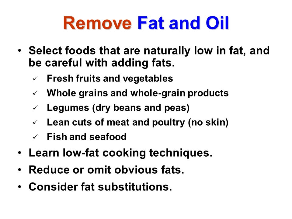 Remove Fat and Oil Select foods that are naturally low in fat, and be careful with adding fats. Fresh fruits and vegetables Whole grains and whole-gra