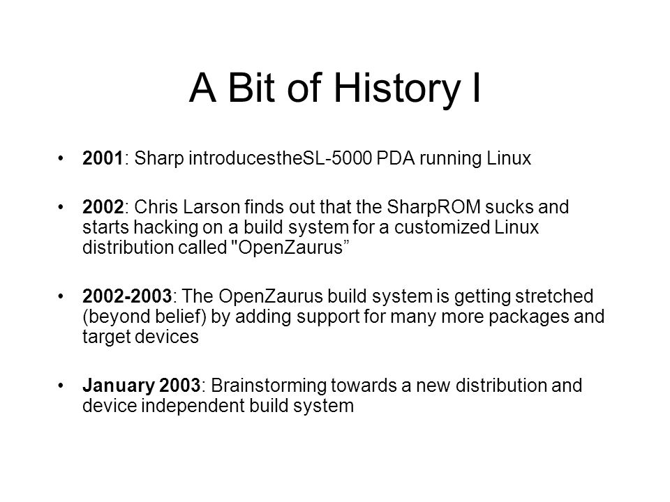A Bit of History I 2001: Sharp introducestheSL-5000 PDA running Linux 2002: Chris Larson finds out that the SharpROM sucks and starts hacking on a bui