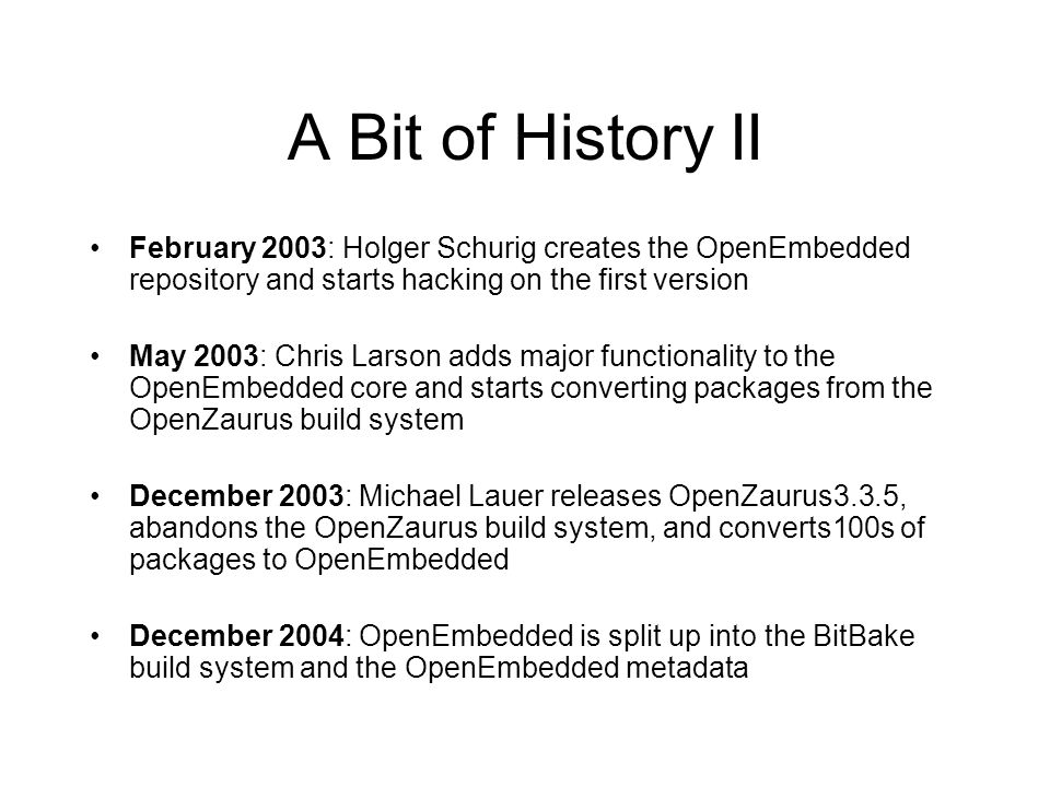 A Bit of History II February 2003: Holger Schurig creates the OpenEmbedded repository and starts hacking on the first version May 2003: Chris Larson a