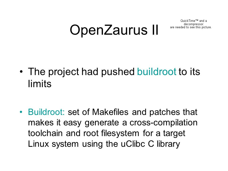 OpenZaurus II The project had pushed buildroot to its limits Buildroot: set of Makefiles and patches that makes it easy generate a cross-compilation t