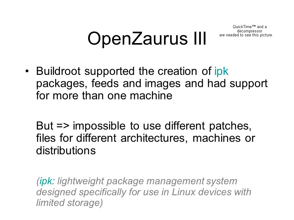 OpenZaurus III Buildroot supported the creation of ipk packages, feeds and images and had support for more than one machine But => impossible to use d