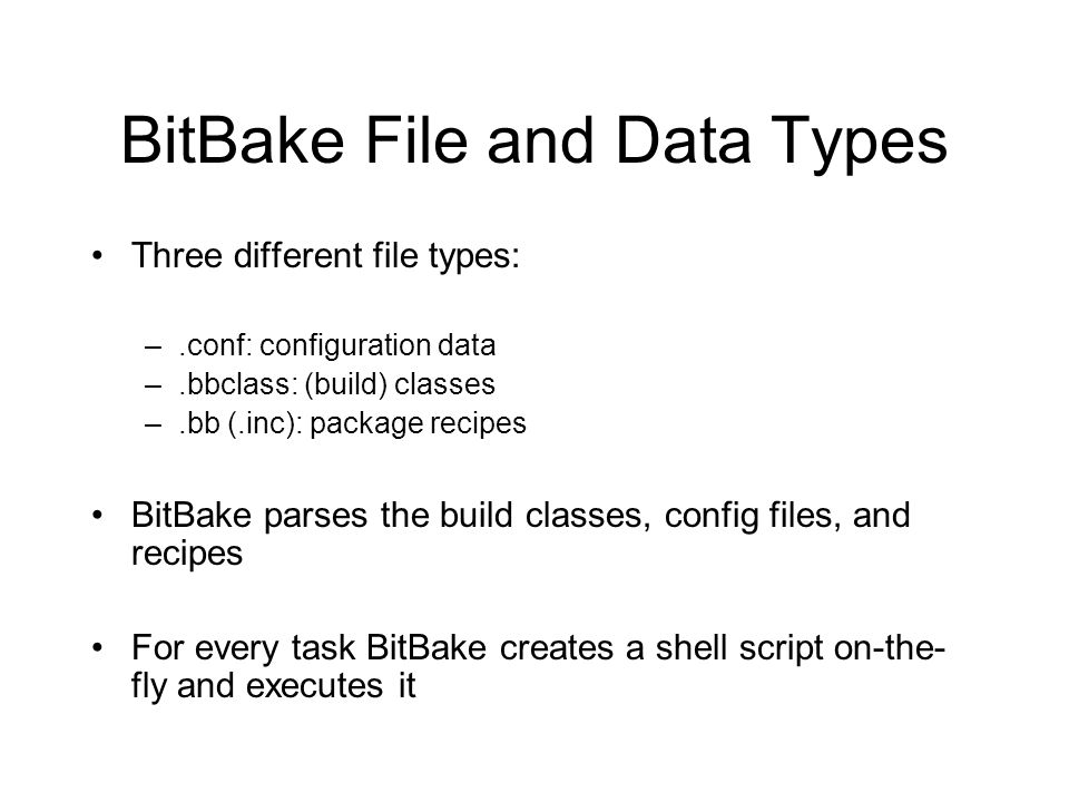 BitBake File and Data Types Three different file types: –.conf: configuration data –.bbclass: (build) classes –.bb (.inc): package recipes BitBake par