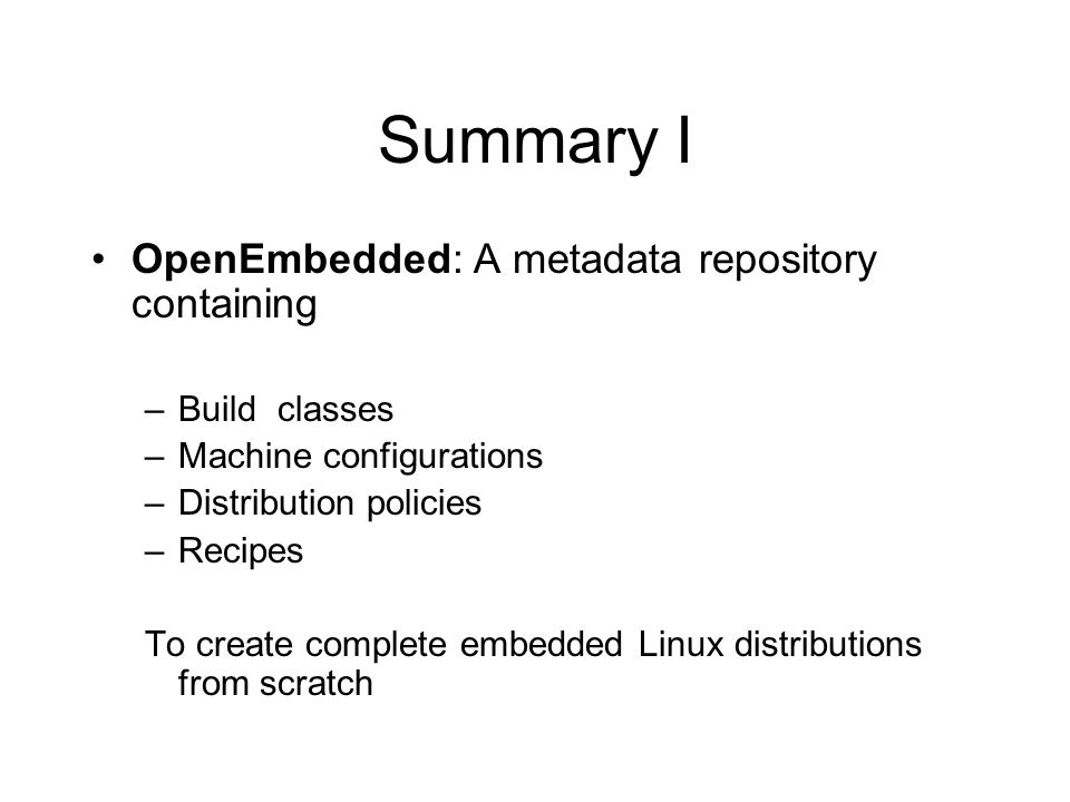 Summary I OpenEmbedded: A metadata repository containing –Build classes –Machine configurations –Distribution policies –Recipes To create complete emb