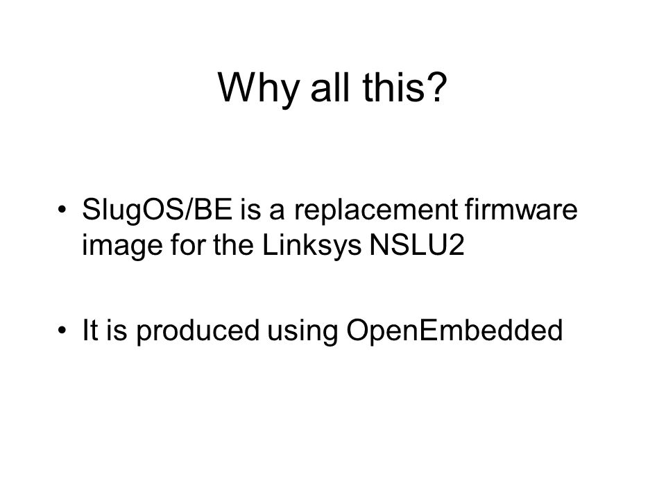 Why all this? SlugOS/BE is a replacement firmware image for the Linksys NSLU2 It is produced using OpenEmbedded
