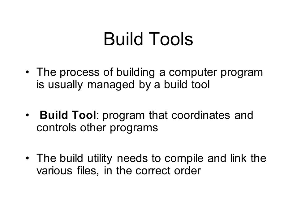 Build Tools The process of building a computer program is usually managed by a build tool Build Tool: program that coordinates and controls other prog