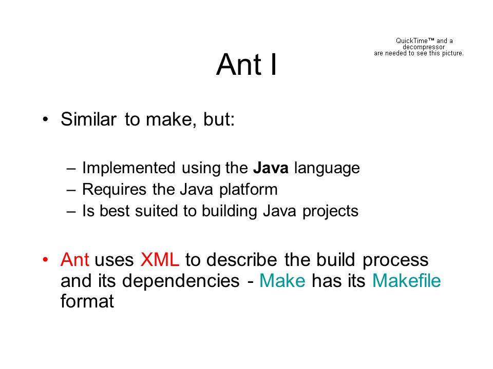 Ant II Conceived by James Duncan Davidson while turning Apache Tomcat (from Sun) into open source A proprietary version of Make was used to build it on the Solaris Operating Environment