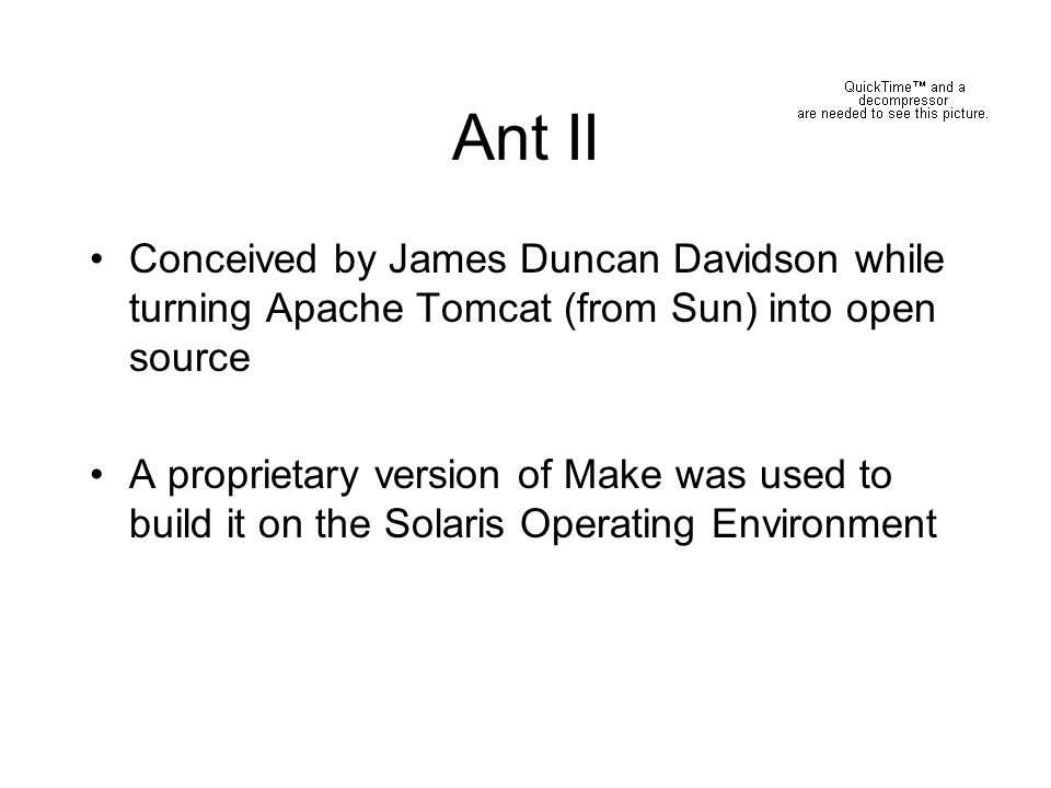 Ant III In the open source world there was no way of controlling which platform was used to build Tomcat Ant was created as a simple, platform- independent tool to build Tomcat from directives in an XML build file
