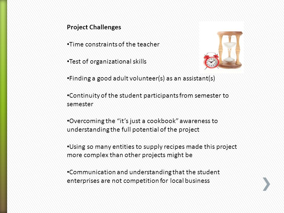 Project Challenges Time constraints of the teacher Test of organizational skills Finding a good adult volunteer(s) as an assistant(s) Continuity of th