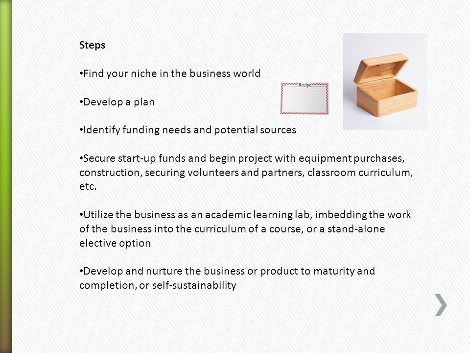 Steps Find your niche in the business world Develop a plan Identify funding needs and potential sources Secure start-up funds and begin project with e