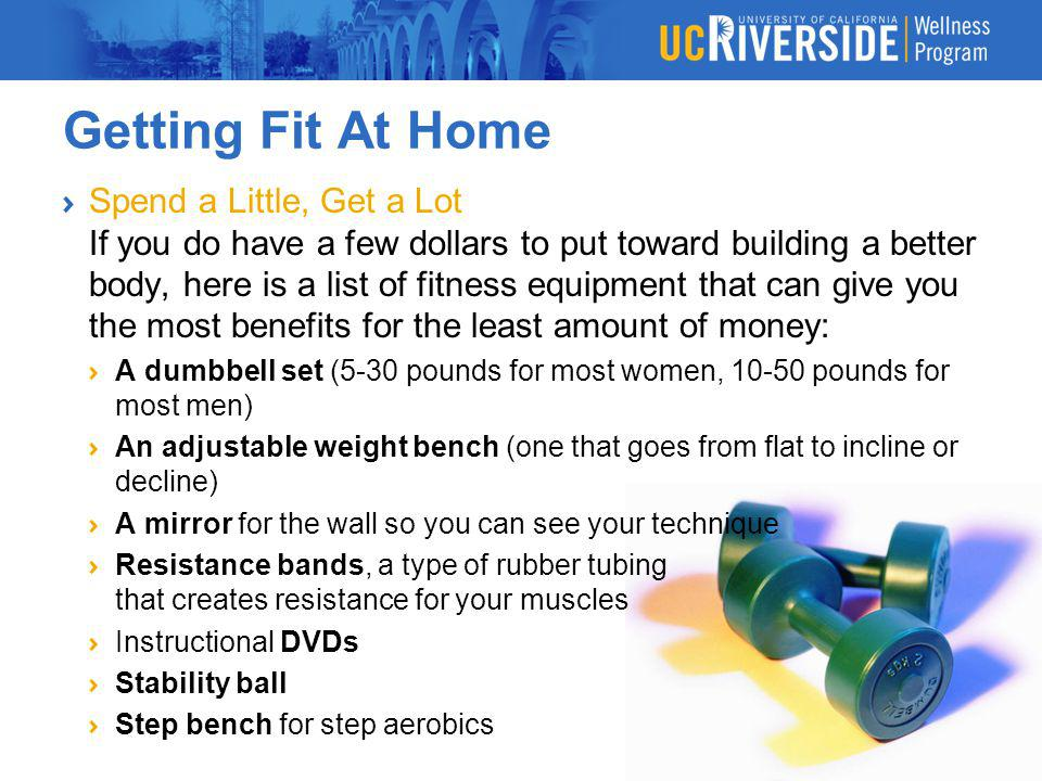 Getting Fit At Home Spend a Little, Get a Lot If you do have a few dollars to put toward building a better body, here is a list of fitness equipment t