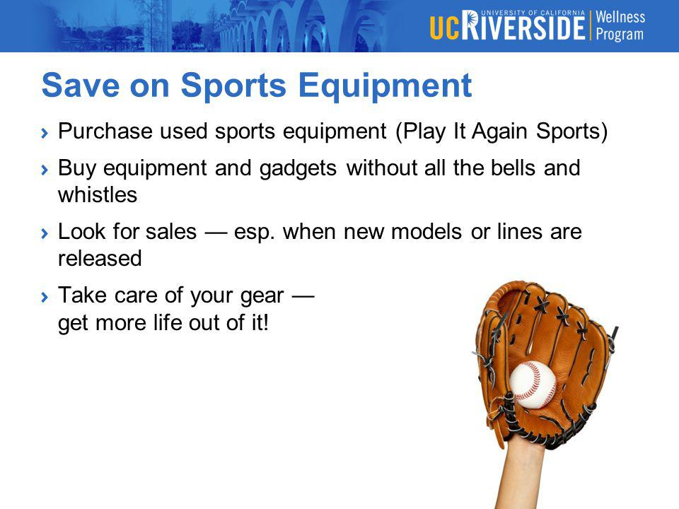 Save on Sports Equipment Purchase used sports equipment (Play It Again Sports) Buy equipment and gadgets without all the bells and whistles Look for s