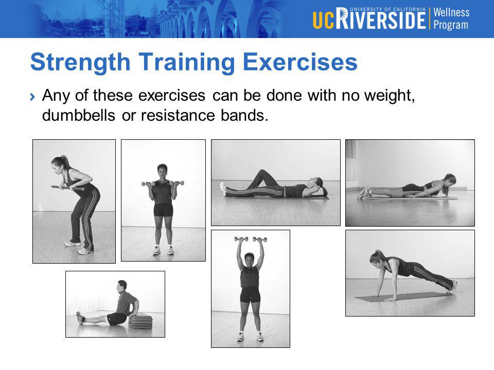 Strength Training Exercises Any of these exercises can be done with no weight, dumbbells or resistance bands.