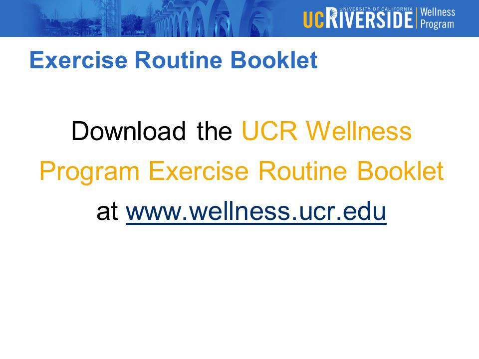Exercise Routine Booklet Download the UCR Wellness Program Exercise Routine Booklet at www.wellness.ucr.eduwww.wellness.ucr.edu