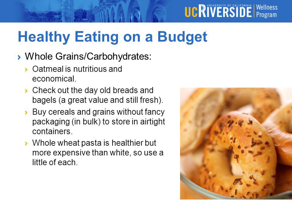 Healthy Eating on a Budget Whole Grains/Carbohydrates: Oatmeal is nutritious and economical. Check out the day old breads and bagels (a great value an