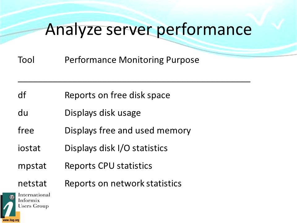 Analyze server performance ToolPerformance Monitoring Purpose _______________________________________________ df Reports on free disk space du Displays disk usage free Displays free and used memory iostat Displays disk I/O statistics mpstat Reports CPU statistics netstat Reports on network statistics