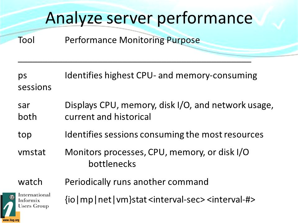 Analyze server performance ToolPerformance Monitoring Purpose _______________________________________________ ps Identifies highest CPU- and memory-consuming sessions sar Displays CPU, memory, disk I/O, and network usage, both current and historical top Identifies sessions consuming the most resources vmstat Monitors processes, CPU, memory, or disk I/O bottlenecks watch Periodically runs another command {io|mp|net|vm}stat