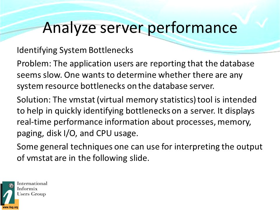 Analyze server performance Identifying System Bottlenecks Problem: The application users are reporting that the database seems slow.
