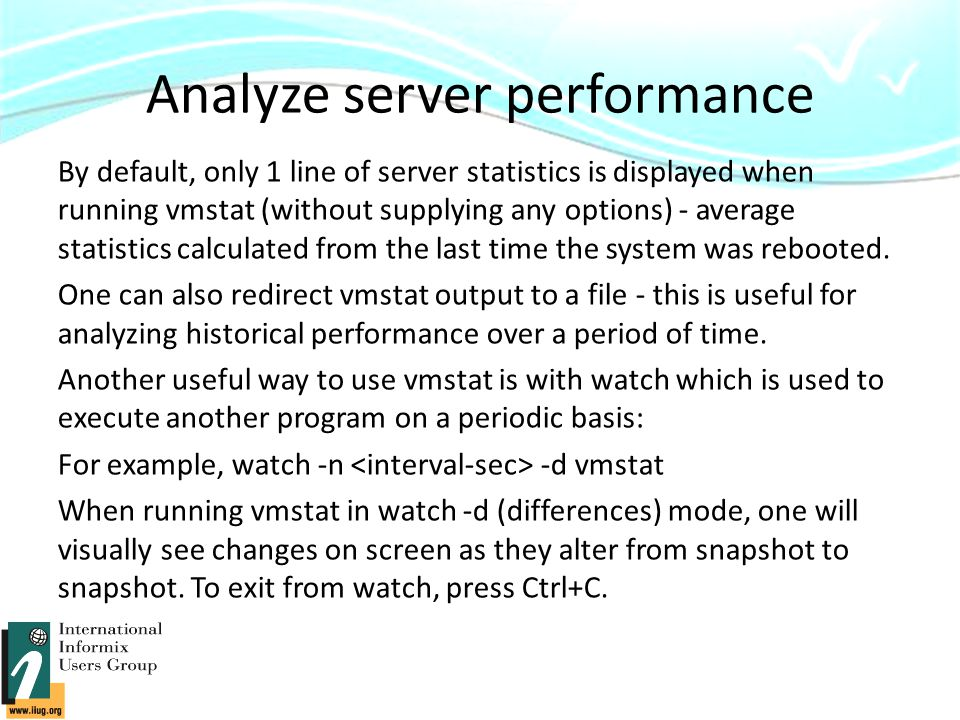 Analyze server performance By default, only 1 line of server statistics is displayed when running vmstat (without supplying any options) - average statistics calculated from the last time the system was rebooted.