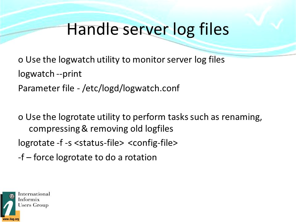 Handle server log files o Use the logwatch utility to monitor server log files logwatch --print Parameter file - /etc/logd/logwatch.conf o Use the logrotate utility to perform tasks such as renaming, compressing & removing old logfiles logrotate -f -s -f – force logrotate to do a rotation