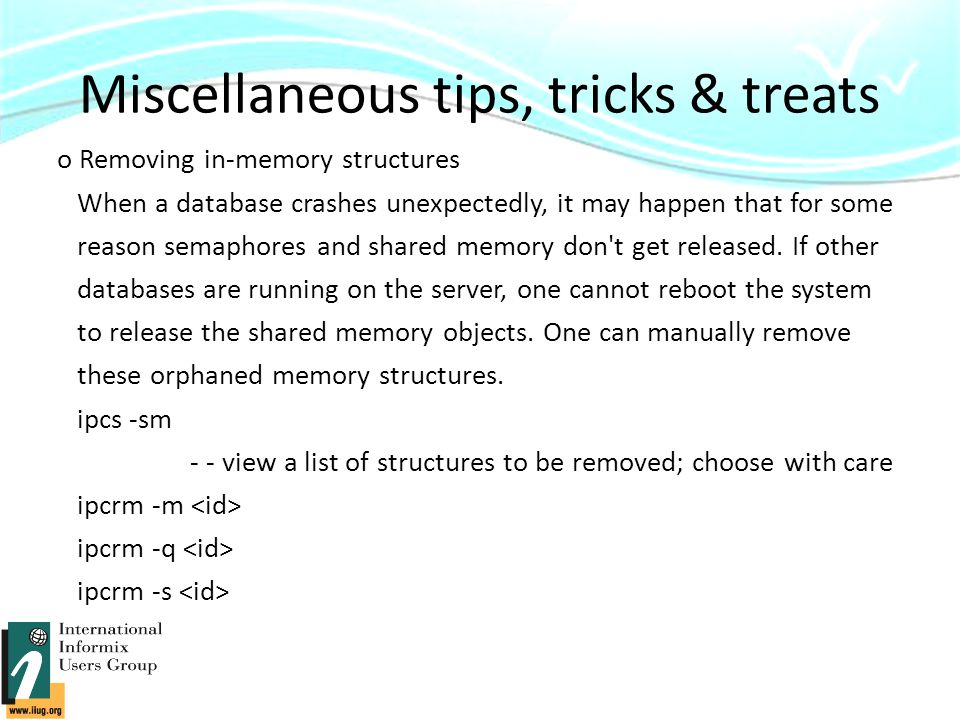 Miscellaneous tips, tricks & treats o Removing in-memory structures When a database crashes unexpectedly, it may happen that for some reason semaphores and shared memory don t get released.