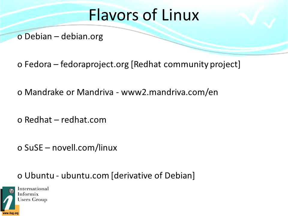 Flavors of Linux o Debian – debian.org o Fedora – fedoraproject.org [Redhat community project] o Mandrake or Mandriva - www2.mandriva.com/en o Redhat – redhat.com o SuSE – novell.com/linux o Ubuntu - ubuntu.com [derivative of Debian]