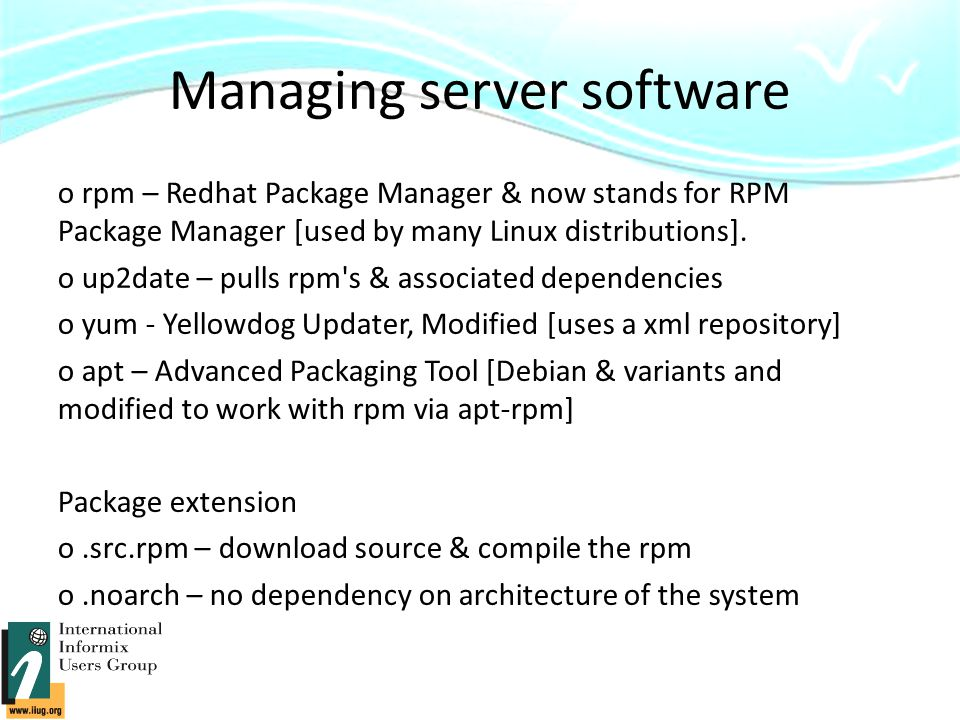 Managing server software o rpm – Redhat Package Manager & now stands for RPM Package Manager [used by many Linux distributions].