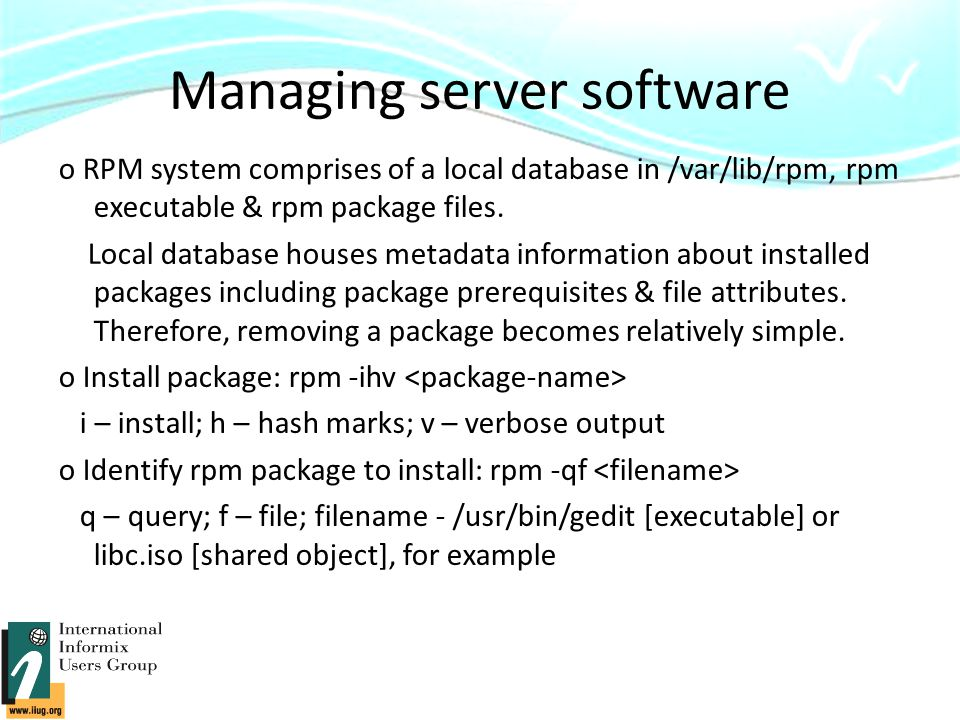 Managing server software o RPM system comprises of a local database in /var/lib/rpm, rpm executable & rpm package files.