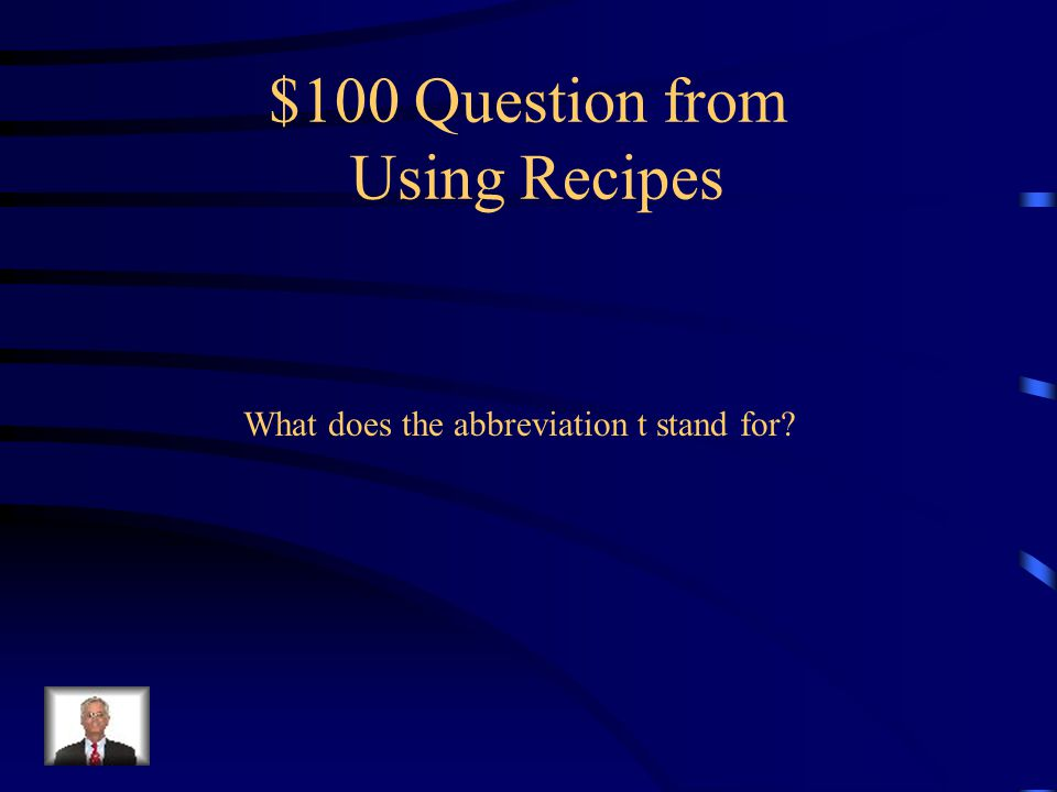 Jeopardy Using Recipes T/F Q $100 Q $200 Q $300 Q $400 Q $500 Q $100 Q $200 Q $300 Q $400 Q $500 Final Jeopardy Cooking Terms More Terms Random