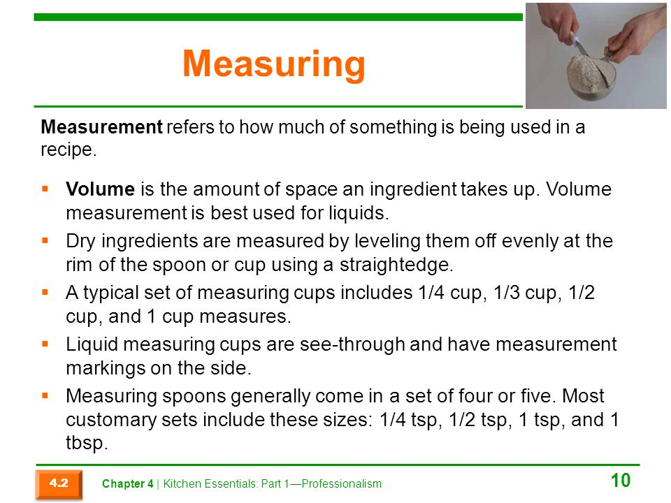 Measuring Volume is the amount of space an ingredient takes up. Volume measurement is best used for liquids. Dry ingredients are measured by leveling