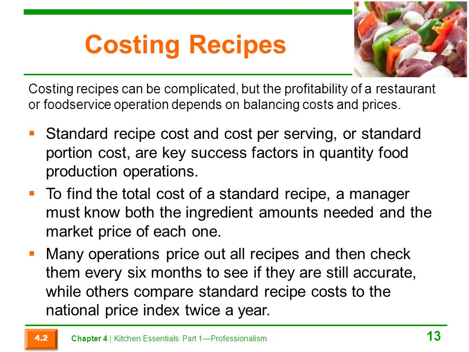 Costing Recipes Standard recipe cost and cost per serving, or standard portion cost, are key success factors in quantity food production operations. T