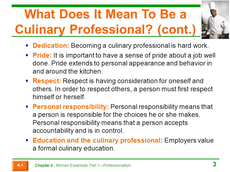 What Does It Mean To Be a Culinary Professional? (cont.) Dedication: Becoming a culinary professional is hard work. Pride: It is important to have a s